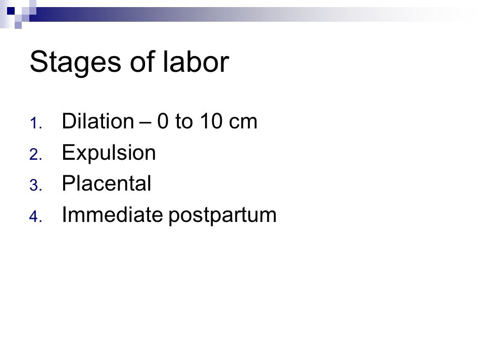Stages of labor 1. Dilation – 0 to 10 cm 2. Expulsion 3. Placental 4. Immediate postpartum