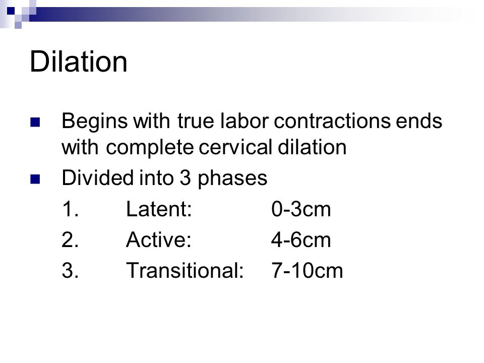 Dilation Begins with true labor contractions ends with complete cervical dilation Divided into 3 phases 1.Latent:0-3cm 2. Active:4-6cm 3. Transitional