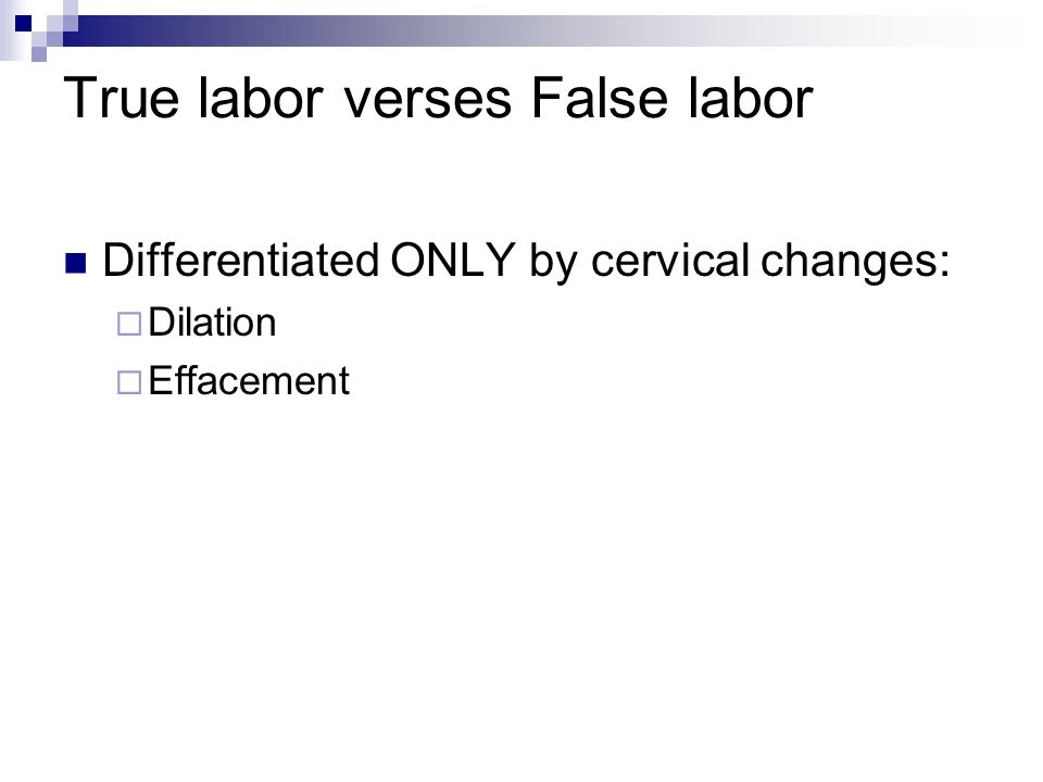 True labor verses False labor Differentiated ONLY by cervical changes: Dilation Effacement