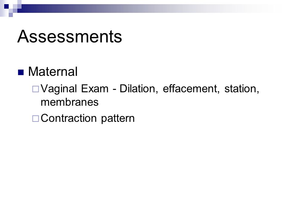 Assessments Maternal Vaginal Exam - Dilation, effacement, station, membranes Contraction pattern