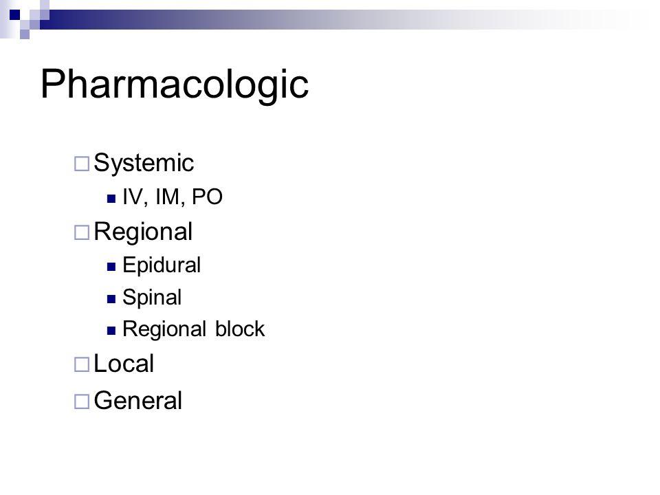 Pharmacologic Systemic IV, IM, PO Regional Epidural Spinal Regional block Local General