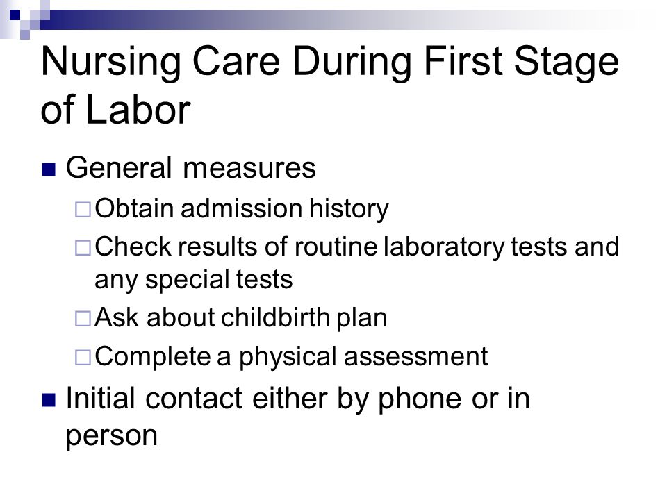Nursing Care During First Stage of Labor General measures Obtain admission history Check results of routine laboratory tests and any special tests Ask