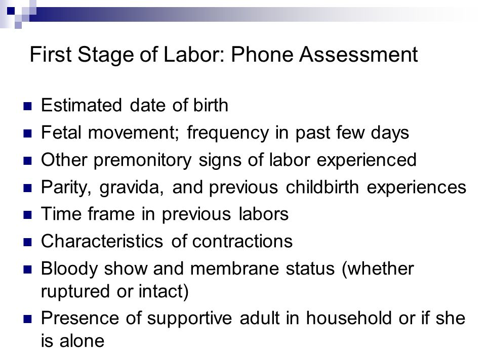 First Stage of Labor: Phone Assessment Estimated date of birth Fetal movement; frequency in past few days Other premonitory signs of labor experienced