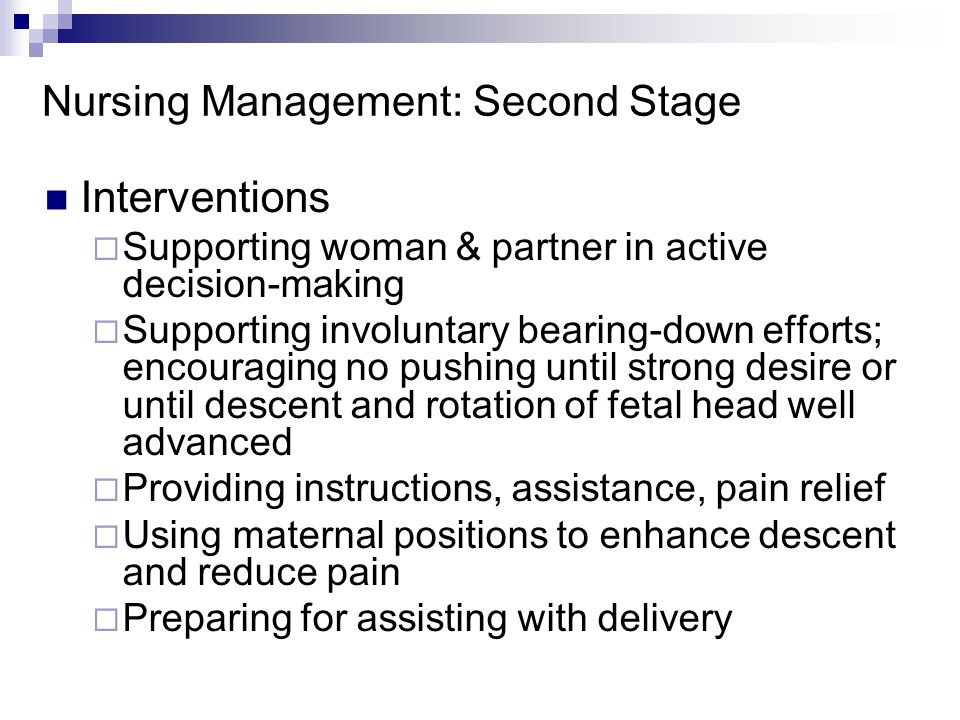 Nursing Management: Second Stage Interventions Supporting woman & partner in active decision-making Supporting involuntary bearing-down efforts; encou