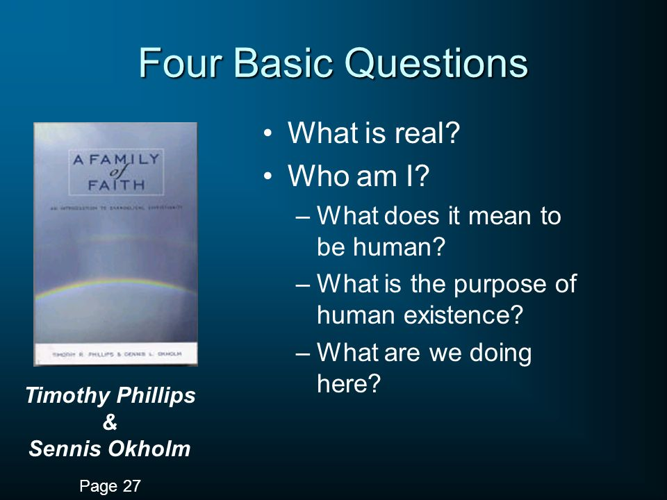 Four Basic Questions What is real? Who am I? –What does it mean to be human? –What is the purpose of human existence? –What are we doing here? Timothy