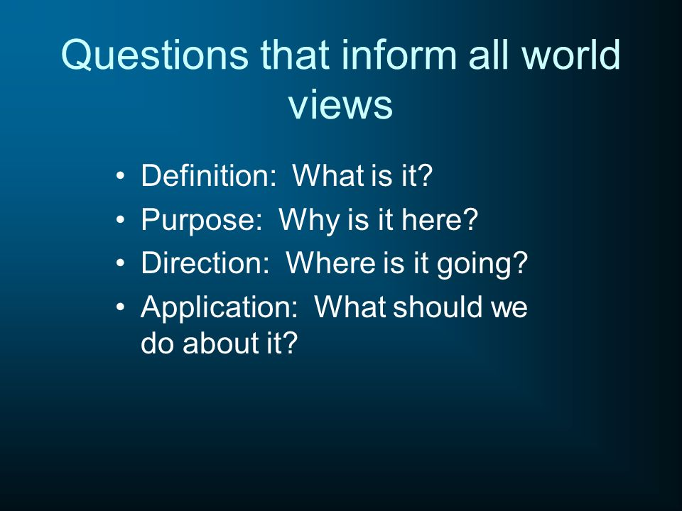 Questions that inform all world views Definition: What is it? Purpose: Why is it here? Direction: Where is it going? Application: What should we do ab
