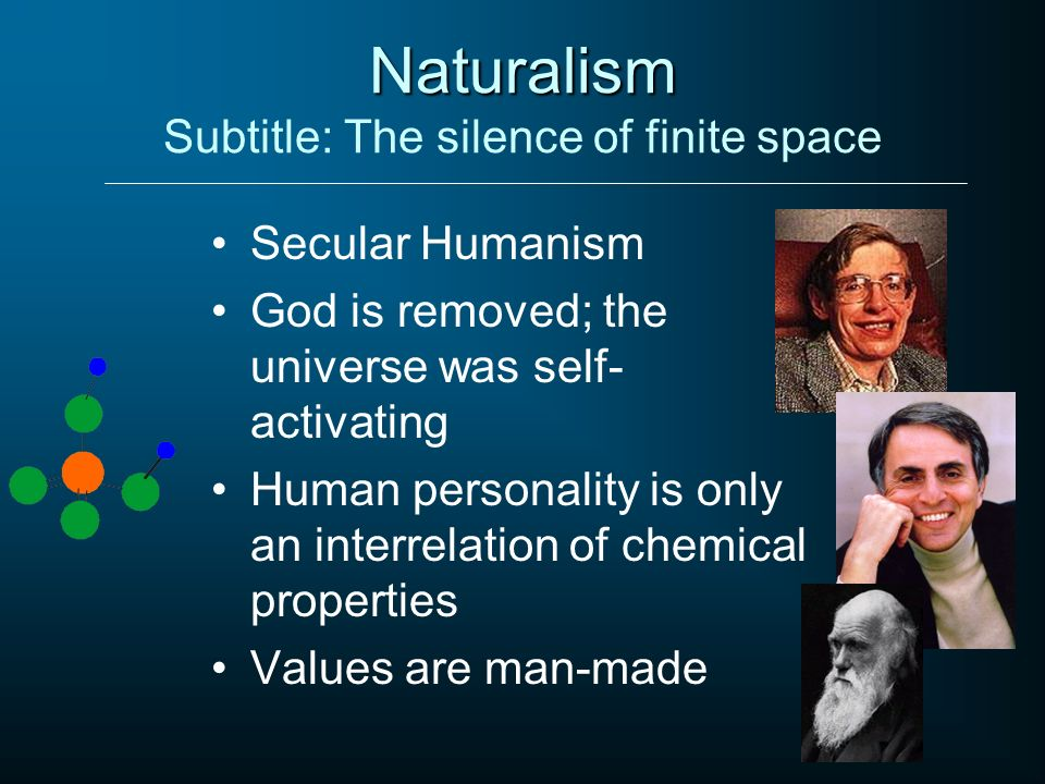 Naturalism Naturalism Subtitle: The silence of finite space Secular Humanism God is removed; the universe was self- activating Human personality is on