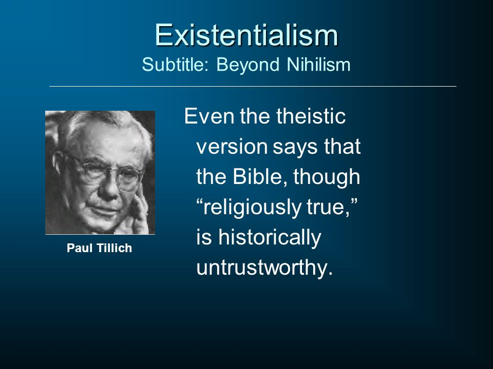 Existentialism Existentialism Subtitle: Beyond Nihilism Even the theistic version says that the Bible, though religiously true, is historically untrus
