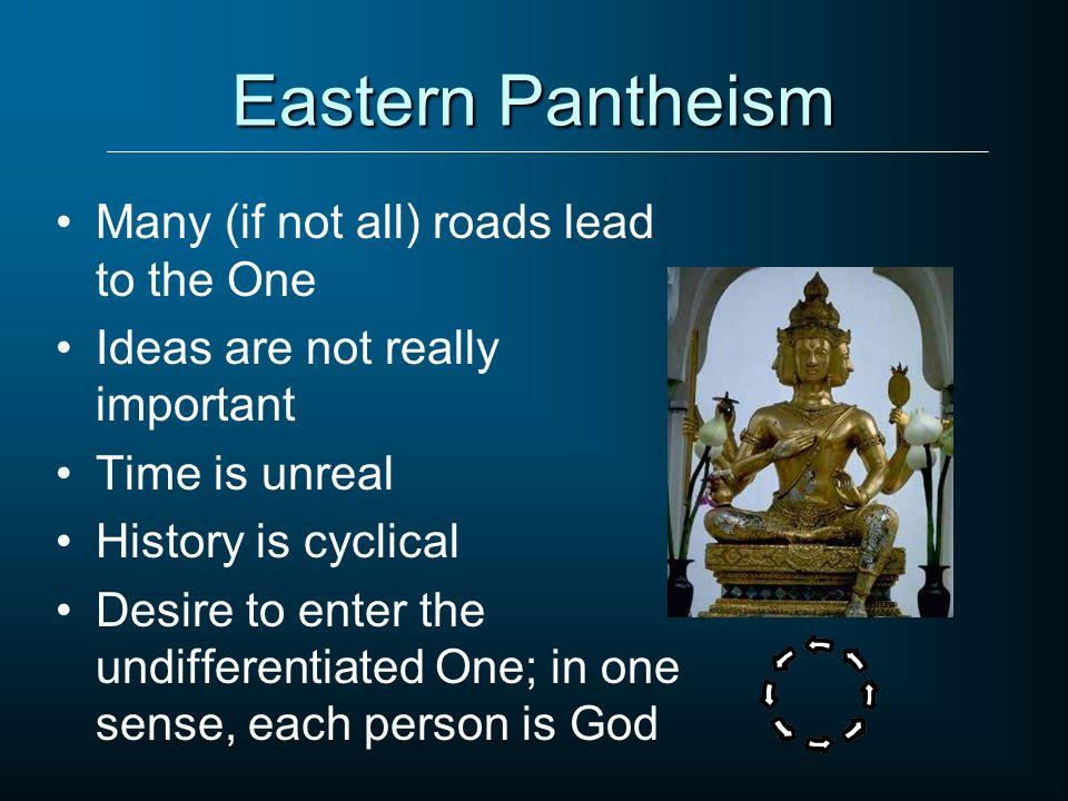 Eastern Pantheism Many (if not all) roads lead to the One Ideas are not really important Time is unreal History is cyclical Desire to enter the undiff