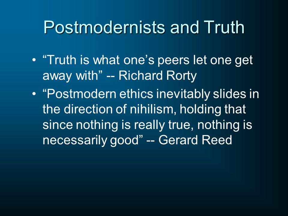 Postmodernists and Truth Truth is what ones peers let one get away with -- Richard Rorty Postmodern ethics inevitably slides in the direction of nihil