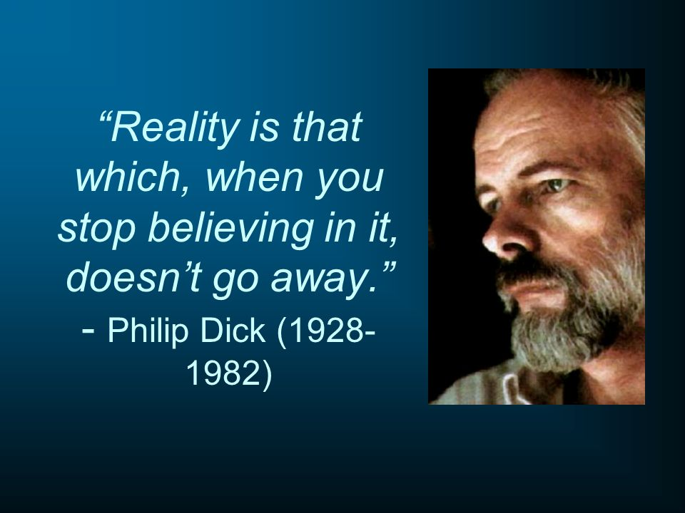 Reality is that which, when you stop believing in it, doesnt go away. - Philip Dick (1928- 1982)