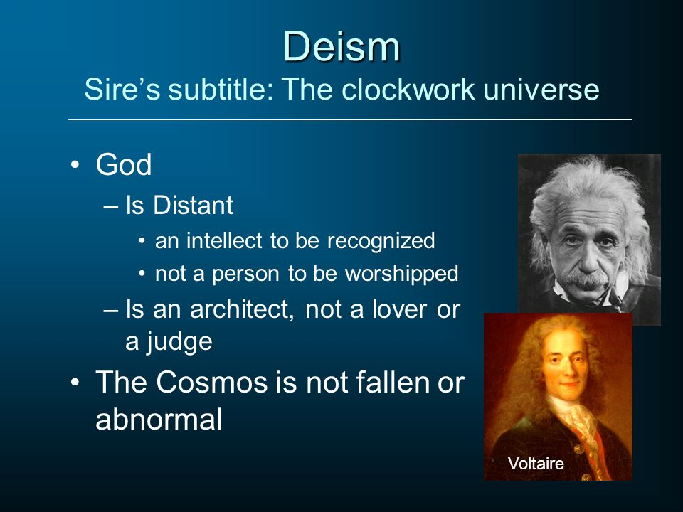 Deism Deism Sires subtitle: The clockwork universe God –Is Distant an intellect to be recognized not a person to be worshipped –Is an architect, not a