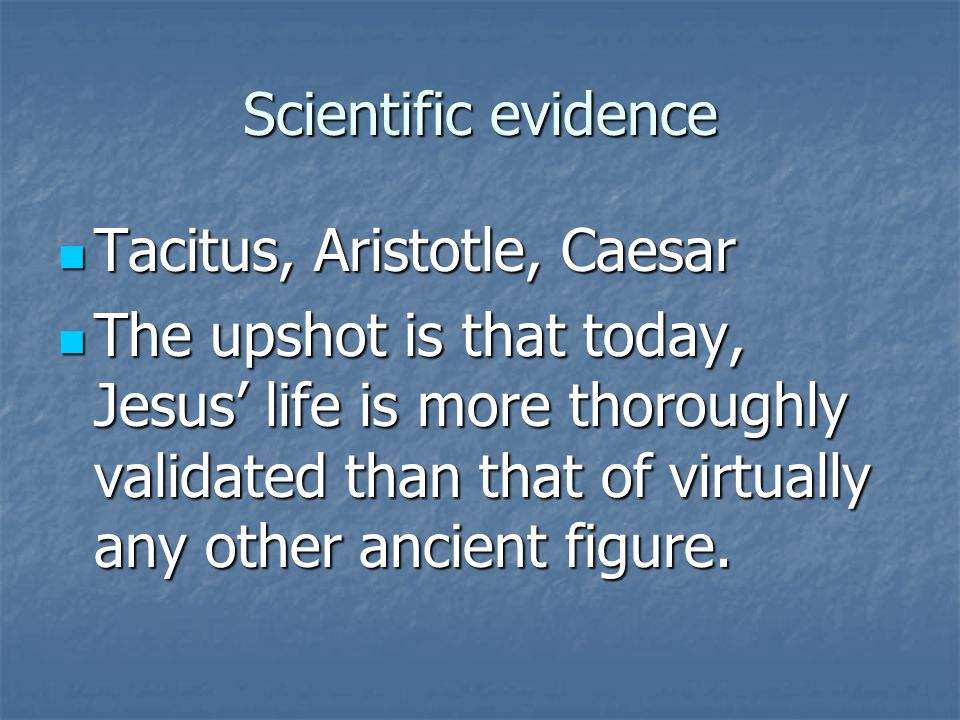 Scientific evidence Tacitus, Aristotle, Caesar Tacitus, Aristotle, Caesar The upshot is that today, Jesus life is more thoroughly validated than that of virtually any other ancient figure.