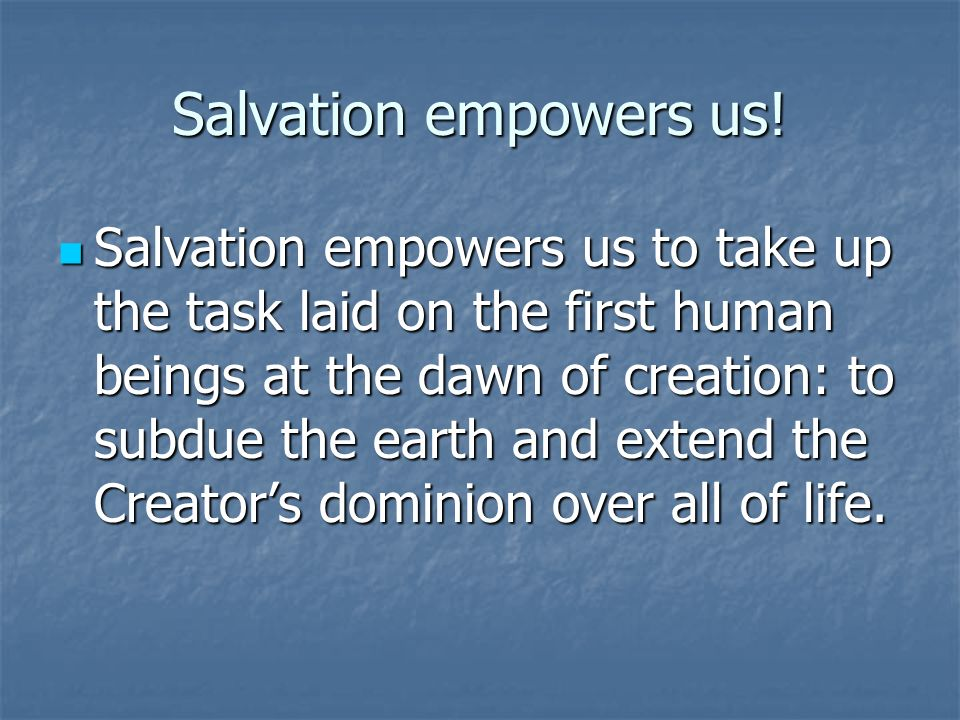 Salvation empowers us.
