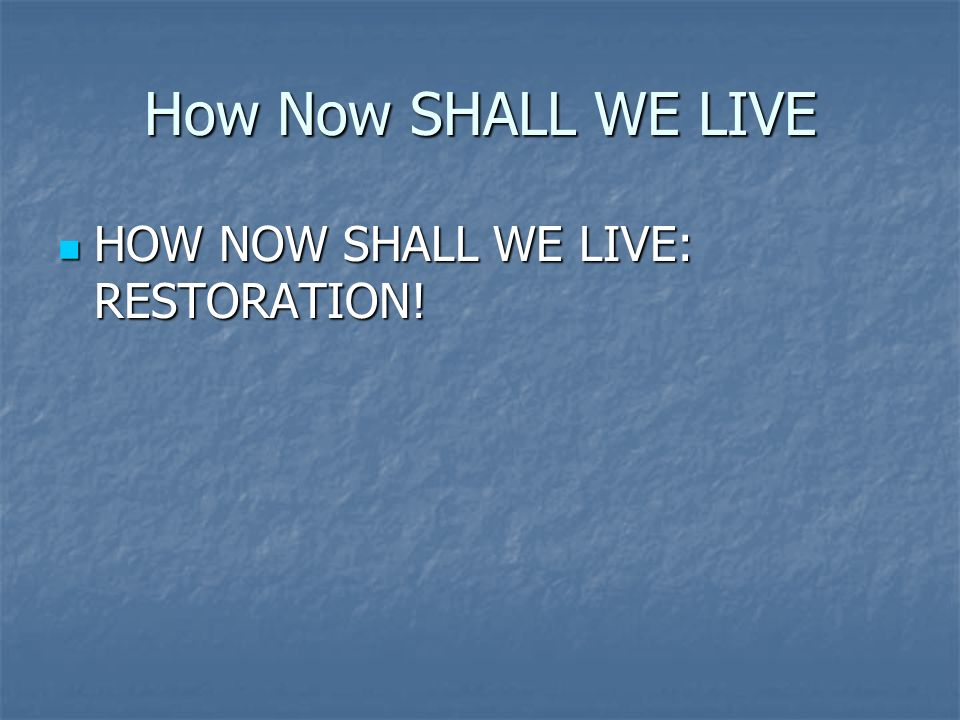 How Now SHALL WE LIVE HOW NOW SHALL WE LIVE: RESTORATION! HOW NOW SHALL WE LIVE: RESTORATION!