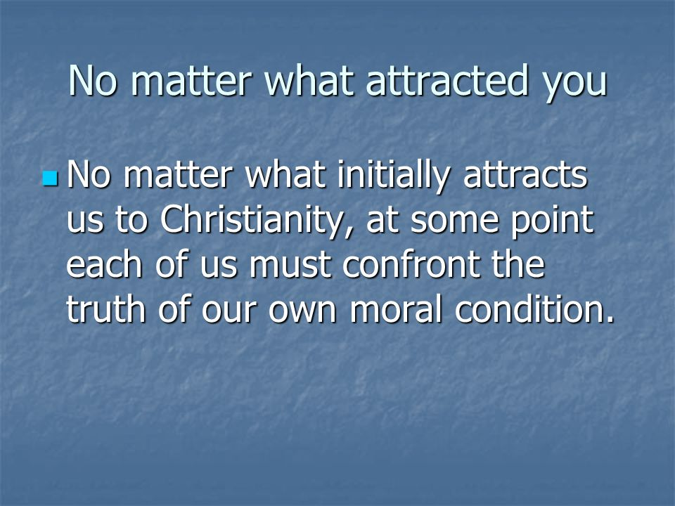 No matter what attracted you No matter what initially attracts us to Christianity, at some point each of us must confront the truth of our own moral condition.