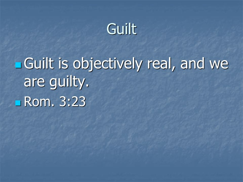 Guilt Guilt is objectively real, and we are guilty.