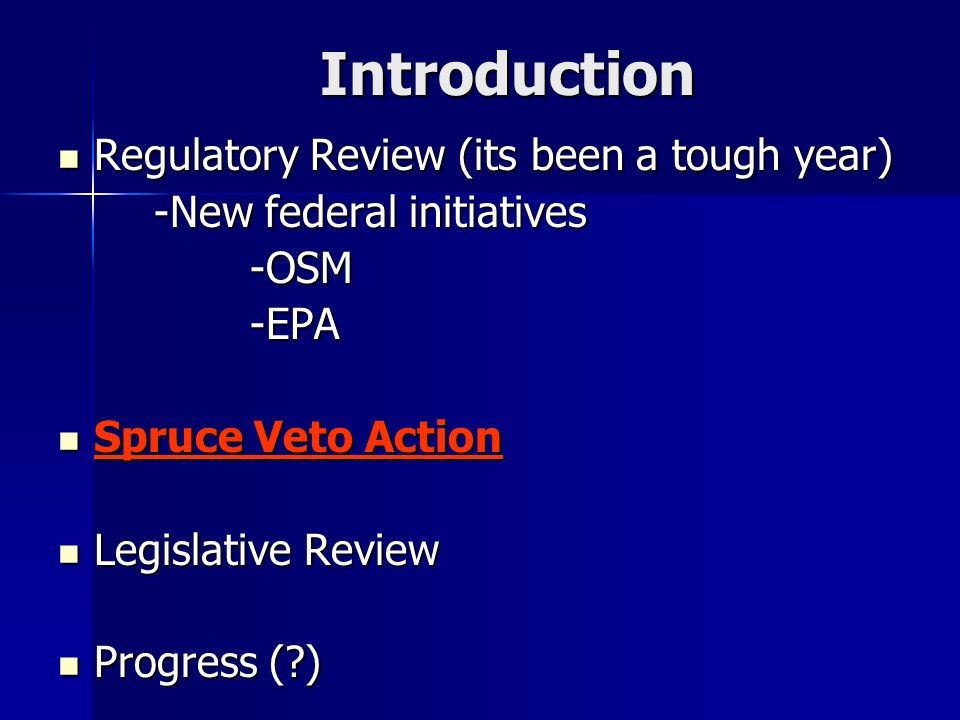 Introduction Regulatory Review (its been a tough year) Regulatory Review (its been a tough year) -New federal initiatives -OSM-EPA Spruce Veto Action