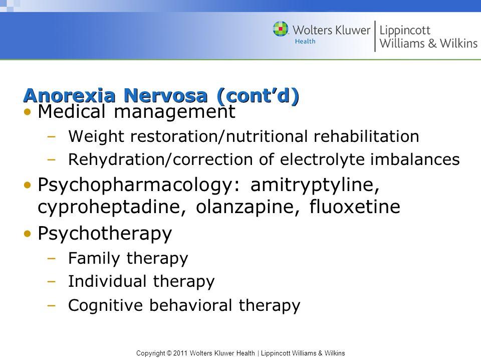 Copyright © 2011 Wolters Kluwer Health | Lippincott Williams & Wilkins Anorexia Nervosa (contd) Medical management –Weight restoration/nutritional reh
