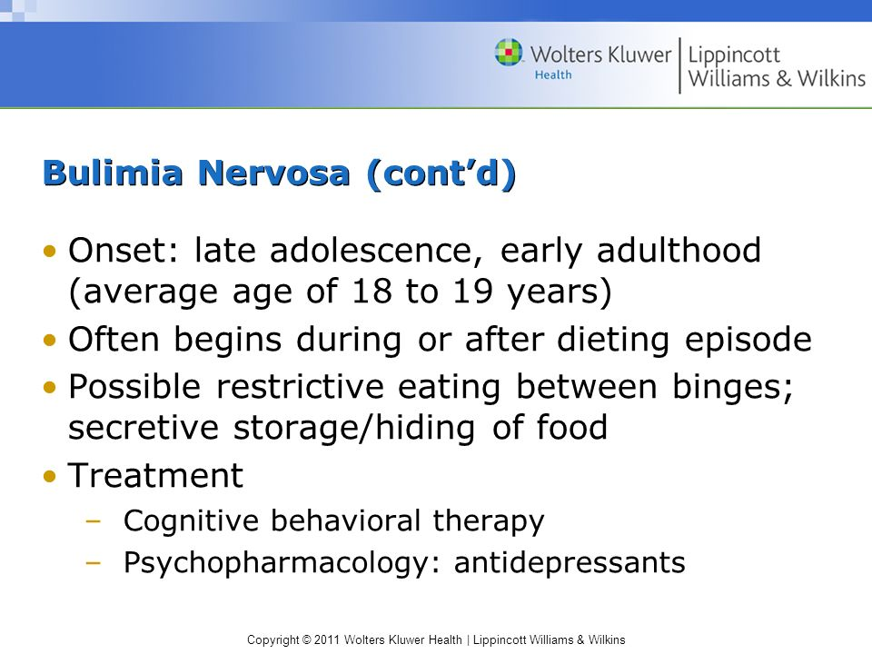 Copyright © 2011 Wolters Kluwer Health | Lippincott Williams & Wilkins Bulimia Nervosa (contd) Onset: late adolescence, early adulthood (average age o
