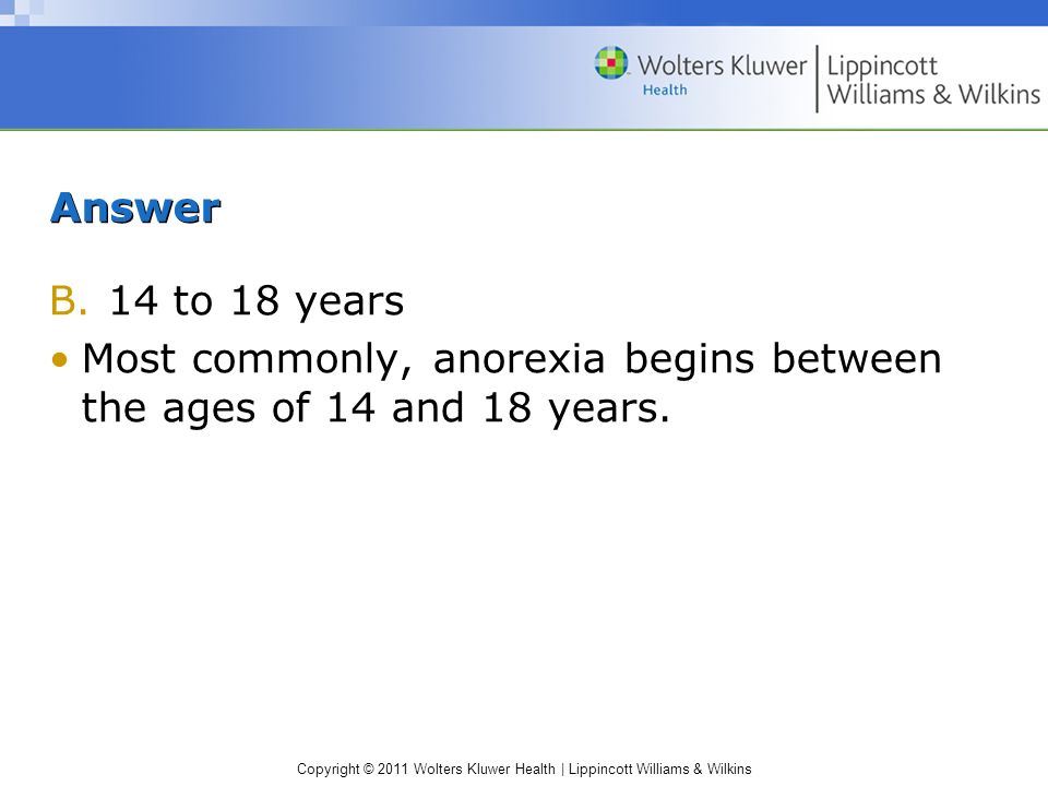 Copyright © 2011 Wolters Kluwer Health | Lippincott Williams & Wilkins Answer B.14 to 18 years Most commonly, anorexia begins between the ages of 14 a