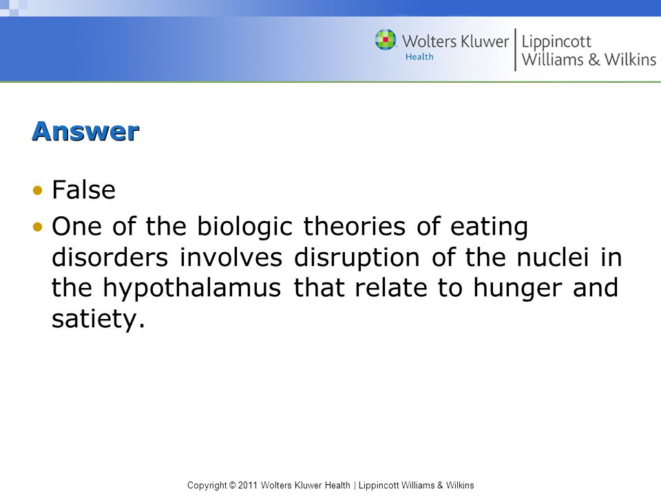 Copyright © 2011 Wolters Kluwer Health | Lippincott Williams & Wilkins Answer False One of the biologic theories of eating disorders involves disrupti
