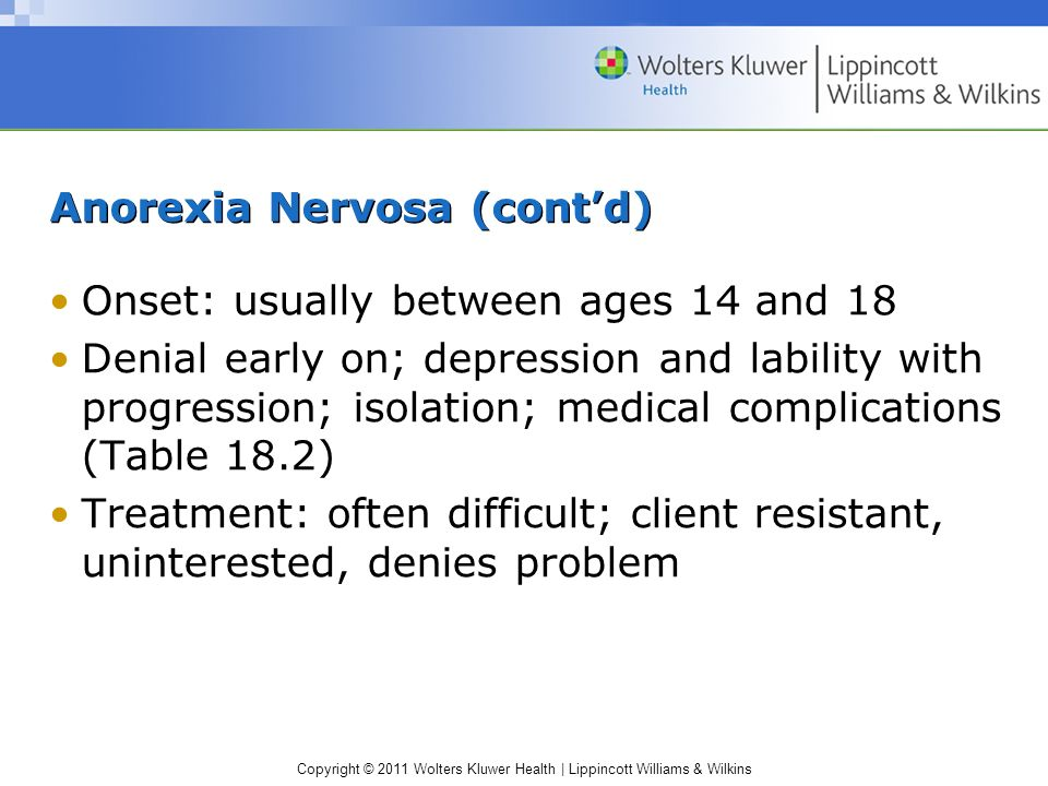 Copyright © 2011 Wolters Kluwer Health   Lippincott Williams & Wilkins Anorexia Nervosa (contd) Onset: usually between ages 14 and 18 Denial early on;