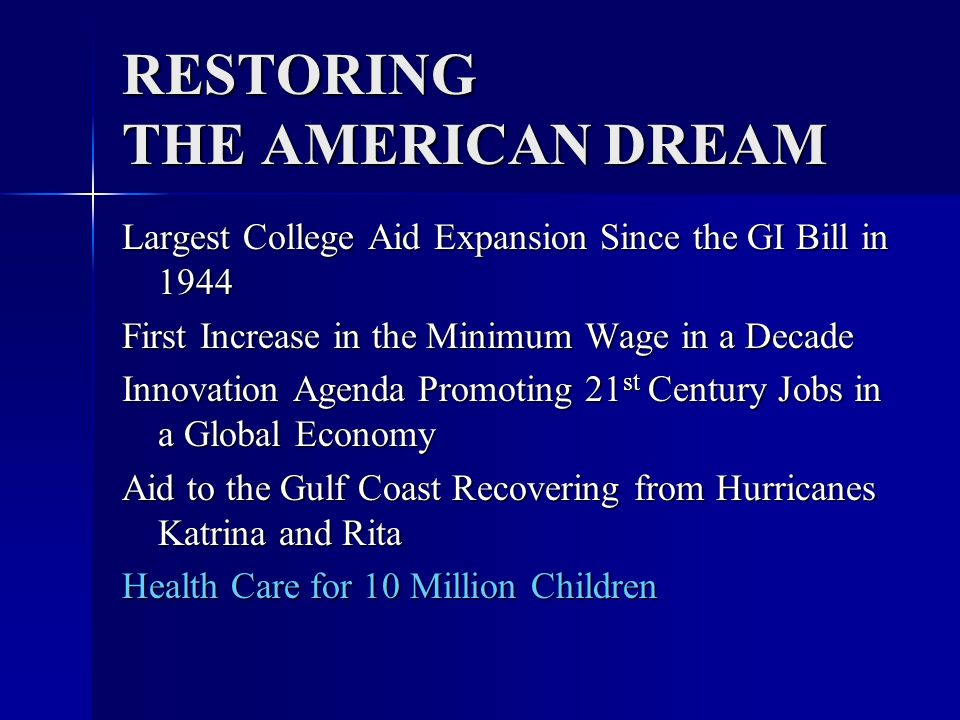 RESTORING THE AMERICAN DREAM Largest College Aid Expansion Since The GI Bill cutting student loan interest rates in half, saving the typical student borrower $4,400 over the life of the loan; cutting student loan interest rates in half, saving the typical student borrower $4,400 over the life of the loan; increasing Pell Grant amounts by $1,090 over five years; increasing Pell Grant amounts by $1,090 over five years; forgiving loans for graduates who provide 10 years of public service, such as public school teachers or first responders; forgiving loans for graduates who provide 10 years of public service, such as public school teachers or first responders; guaranteeing that borrowers will never have to spend more than 15 percent of their yearly discretionary income on loan repayments, and allowing those in economic hardship to have their loans forgiven after 25 years; and guaranteeing that borrowers will never have to spend more than 15 percent of their yearly discretionary income on loan repayments, and allowing those in economic hardship to have their loans forgiven after 25 years; and making landmark investments in Historically Black Colleges and universities, Hispanic-serving institutions, and other minority- serving institutions.