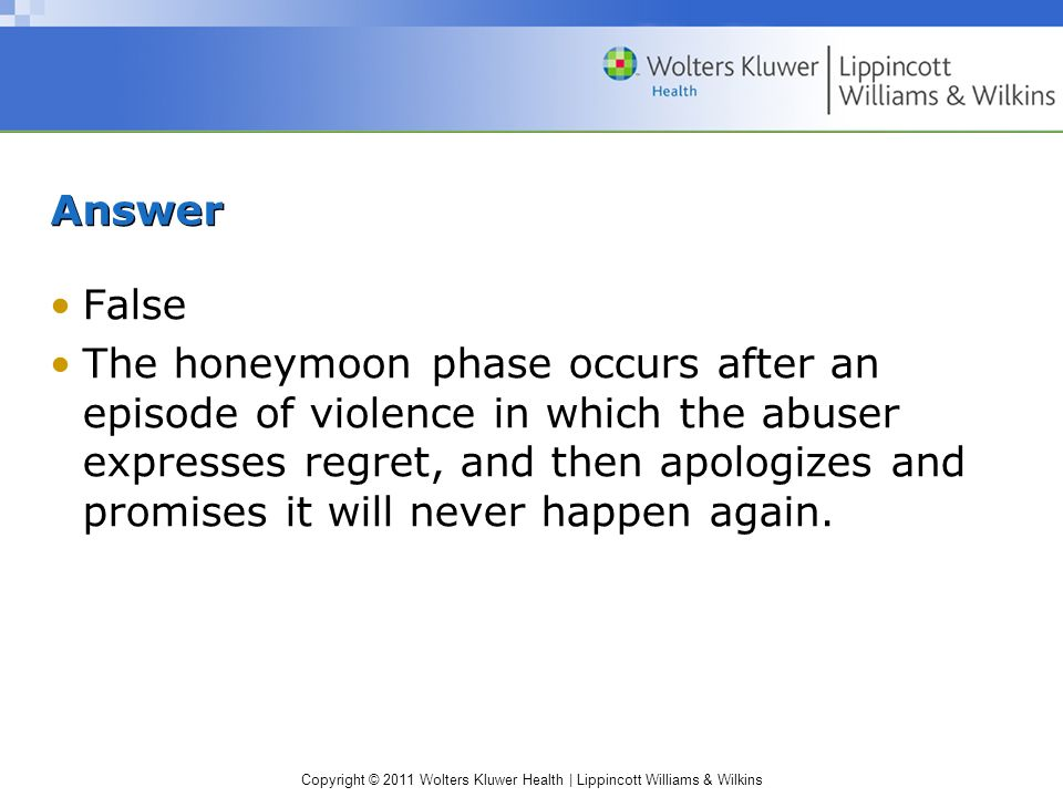 Copyright © 2011 Wolters Kluwer Health | Lippincott Williams & Wilkins Answer False The honeymoon phase occurs after an episode of violence in which t
