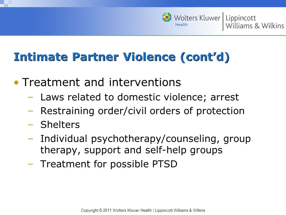 Copyright © 2011 Wolters Kluwer Health | Lippincott Williams & Wilkins Intimate Partner Violence (contd) Treatment and interventions –Laws related to