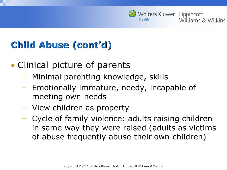 Copyright © 2011 Wolters Kluwer Health | Lippincott Williams & Wilkins Child Abuse (contd) Clinical picture of parents –Minimal parenting knowledge, s