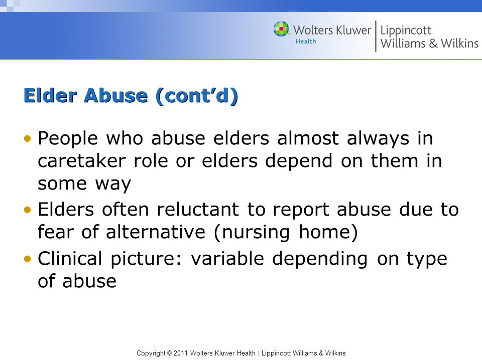 Copyright © 2011 Wolters Kluwer Health | Lippincott Williams & Wilkins Elder Abuse (contd) People who abuse elders almost always in caretaker role or