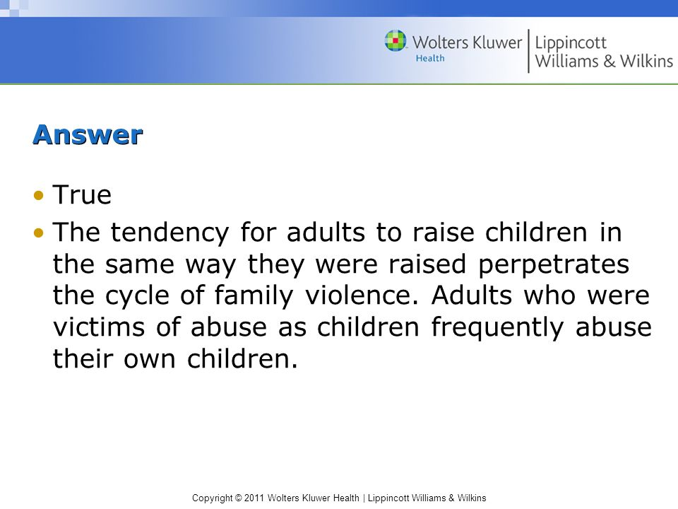 Copyright © 2011 Wolters Kluwer Health | Lippincott Williams & Wilkins Answer True The tendency for adults to raise children in the same way they were