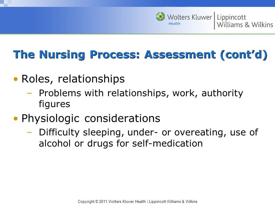 Copyright © 2011 Wolters Kluwer Health | Lippincott Williams & Wilkins The Nursing Process: Assessment (contd) Roles, relationships –Problems with rel