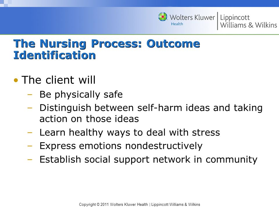 Copyright © 2011 Wolters Kluwer Health | Lippincott Williams & Wilkins The Nursing Process: Outcome Identification The client will –Be physically safe