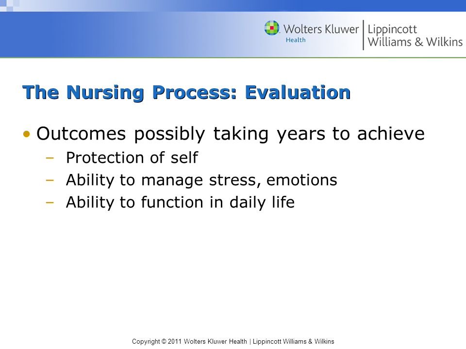 Copyright © 2011 Wolters Kluwer Health | Lippincott Williams & Wilkins The Nursing Process: Evaluation Outcomes possibly taking years to achieve –Prot