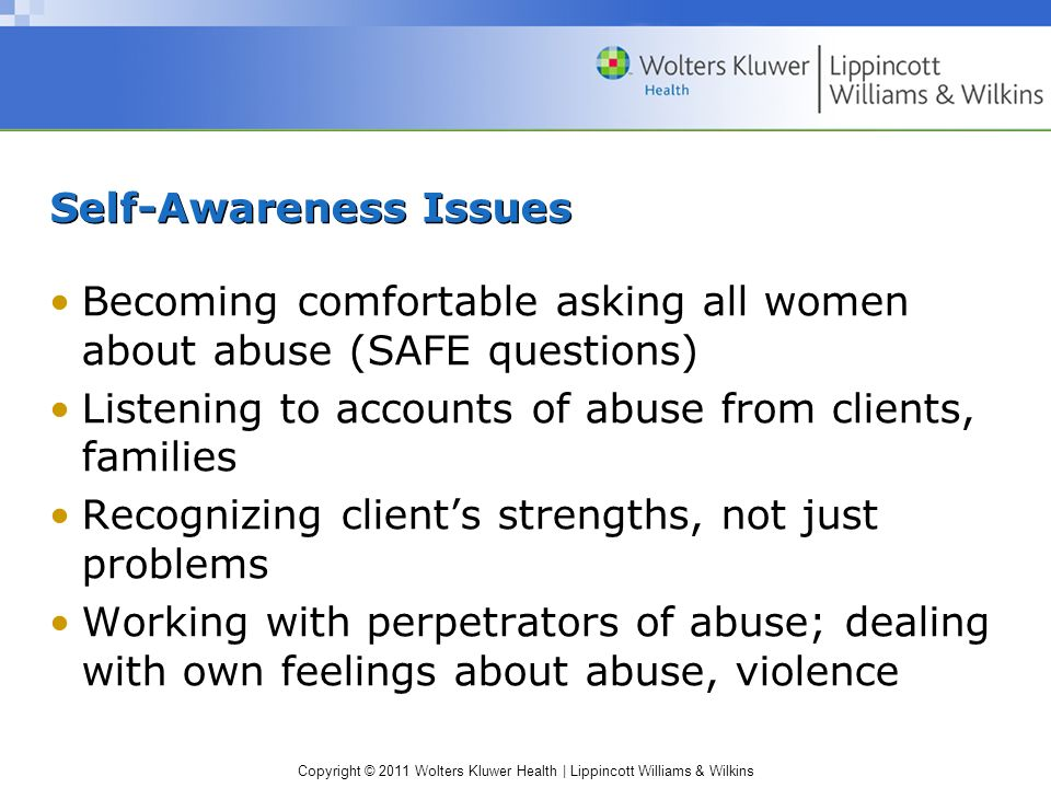 Copyright © 2011 Wolters Kluwer Health | Lippincott Williams & Wilkins Self-Awareness Issues Becoming comfortable asking all women about abuse (SAFE q