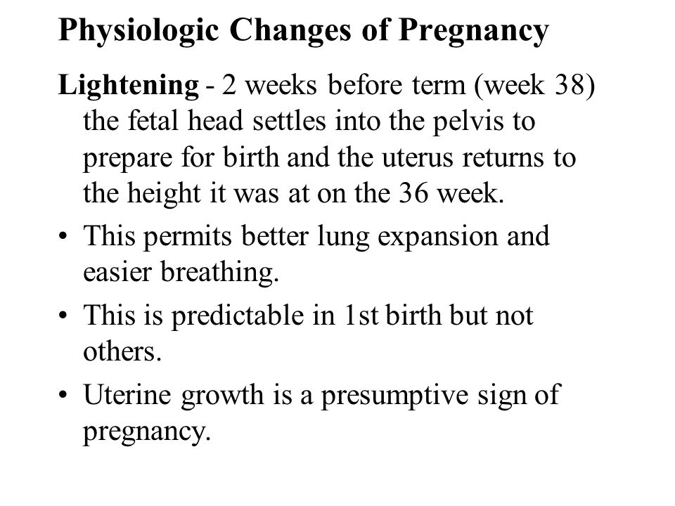 Physiologic Changes of Pregnancy Lightening - 2 weeks before term (week 38) the fetal head settles into the pelvis to prepare for birth and the uterus
