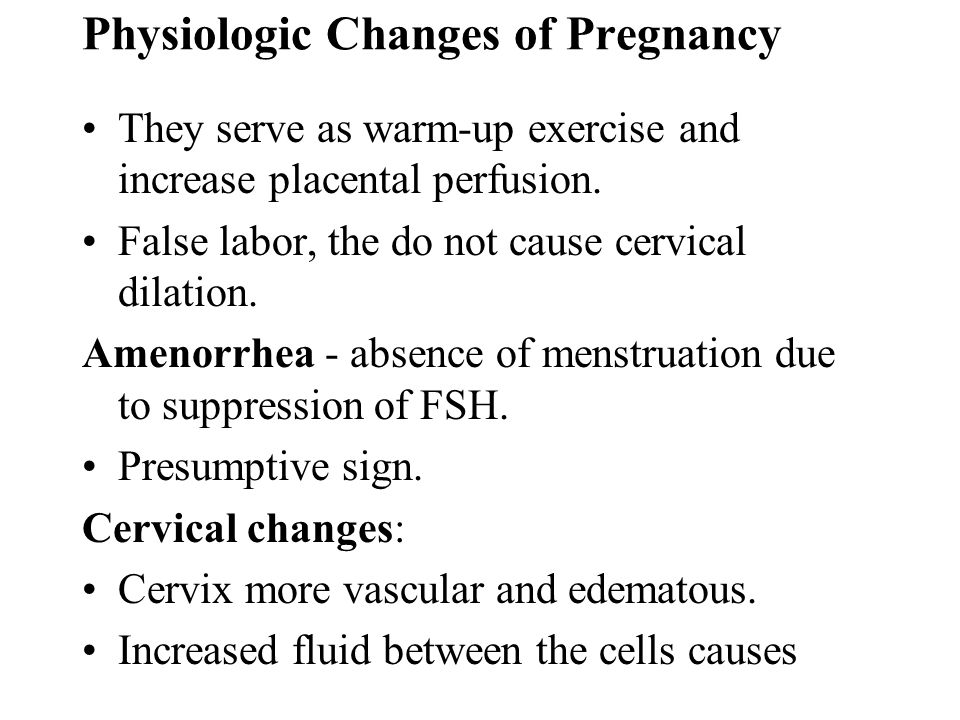 Physiologic Changes of Pregnancy They serve as warm-up exercise and increase placental perfusion. False labor, the do not cause cervical dilation. Ame