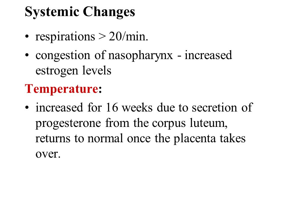 Systemic Changes respirations > 20/min. congestion of nasopharynx - increased estrogen levels Temperature: increased for 16 weeks due to secretion of