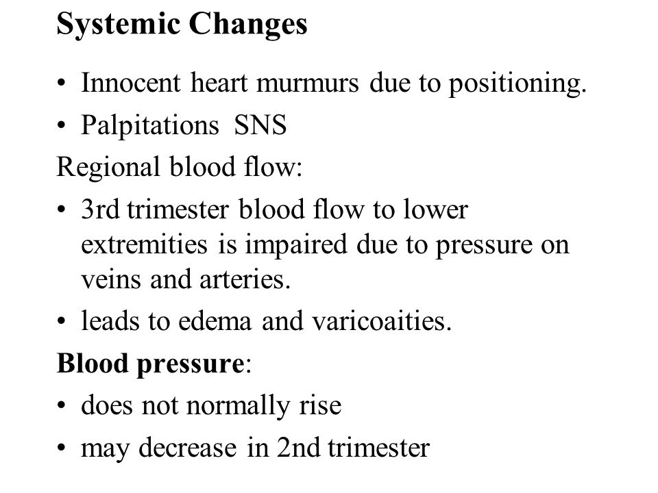 Systemic Changes Innocent heart murmurs due to positioning. Palpitations SNS Regional blood flow: 3rd trimester blood flow to lower extremities is imp