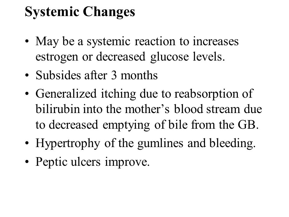 Systemic Changes May be a systemic reaction to increases estrogen or decreased glucose levels. Subsides after 3 months Generalized itching due to reab