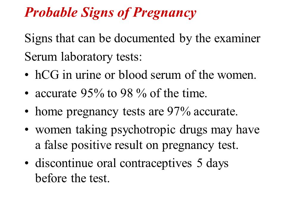 Probable Signs of Pregnancy Signs that can be documented by the examiner Serum laboratory tests: hCG in urine or blood serum of the women. accurate 95