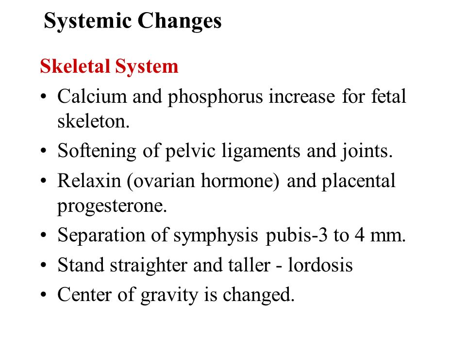 Systemic Changes Skeletal System Calcium and phosphorus increase for fetal skeleton. Softening of pelvic ligaments and joints. Relaxin (ovarian hormon