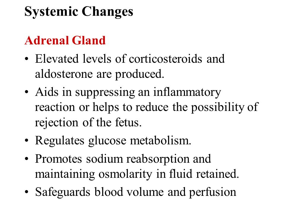 Systemic Changes Adrenal Gland Elevated levels of corticosteroids and aldosterone are produced. Aids in suppressing an inflammatory reaction or helps
