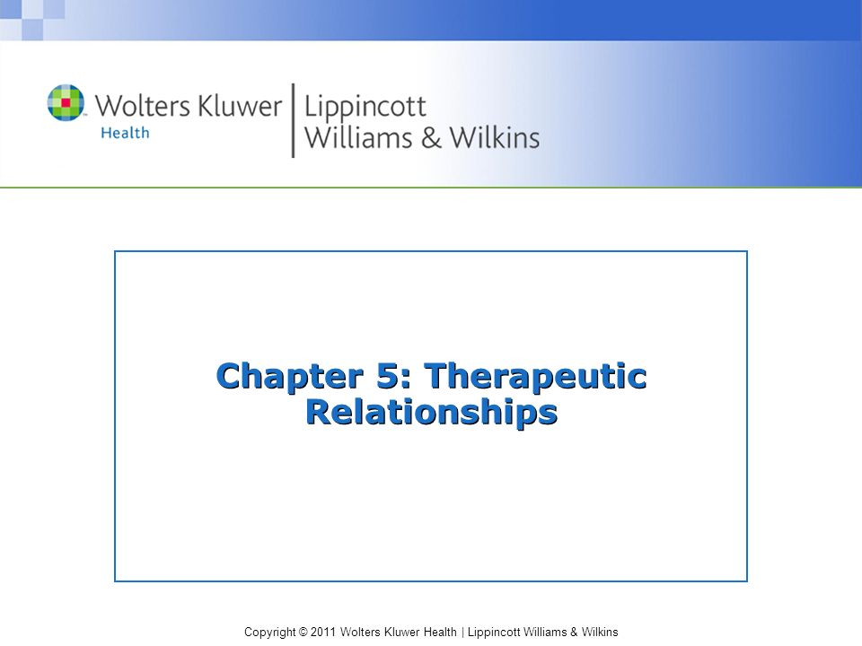 Copyright © 2011 Wolters Kluwer Health   Lippincott Williams & Wilkins Therapeutic Relationship One of the most important skills a nurse can develop Crucial to success of interventions with clients requiring psychiatric care