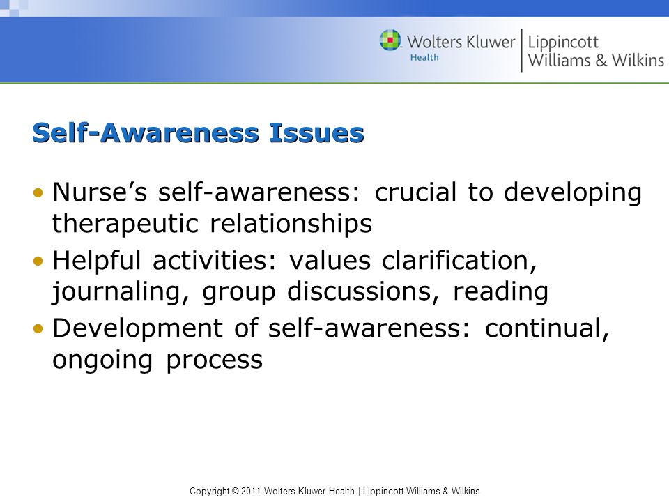 Copyright © 2011 Wolters Kluwer Health | Lippincott Williams & Wilkins Self-Awareness Issues Nurses self-awareness: crucial to developing therapeutic