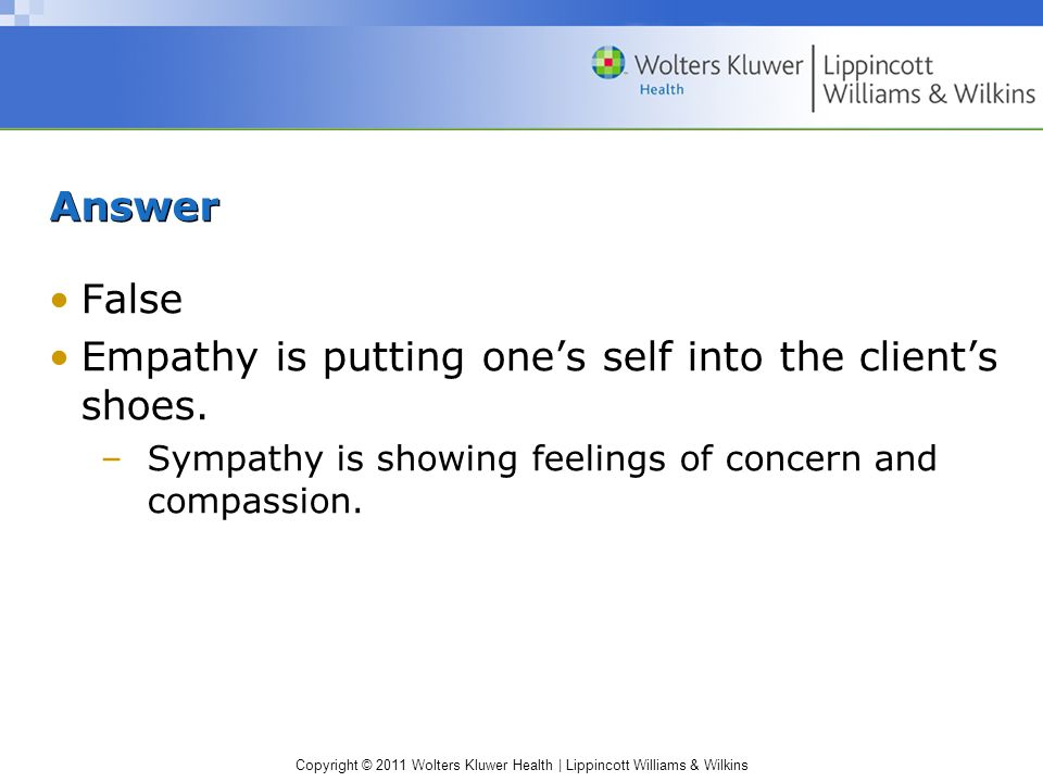 Copyright © 2011 Wolters Kluwer Health | Lippincott Williams & Wilkins Answer False Empathy is putting ones self into the clients shoes. –Sympathy is