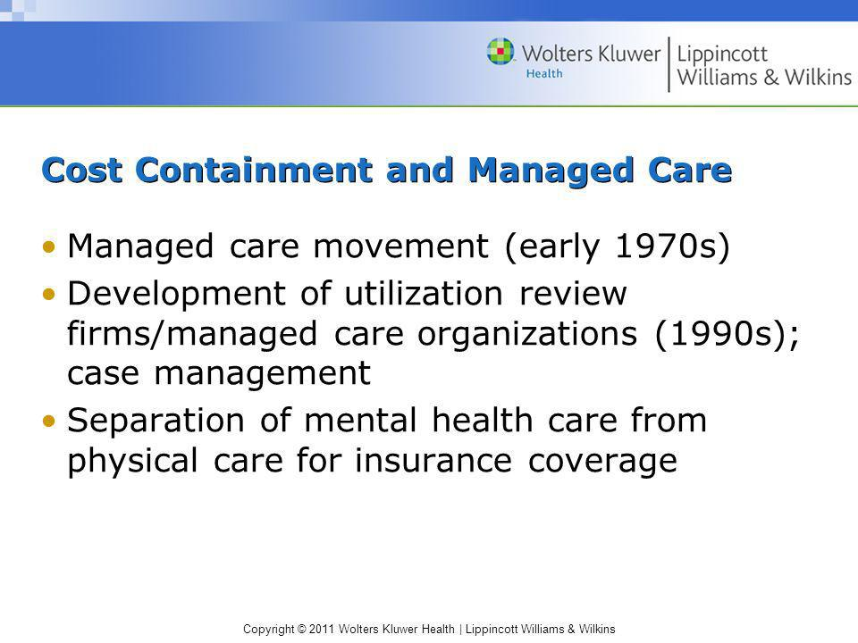Copyright © 2011 Wolters Kluwer Health | Lippincott Williams & Wilkins Cost Containment and Managed Care Managed care movement (early 1970s) Developme