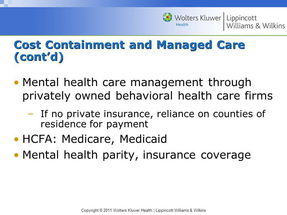 Copyright © 2011 Wolters Kluwer Health | Lippincott Williams & Wilkins Cost Containment and Managed Care (contd) Mental health care management through